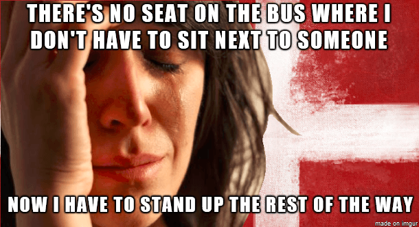 There´s no seat on the bus where i don´t have to sit next to someone - Now i have to stand up the rest of the way